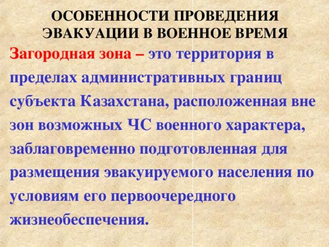 ОСОБЕННОСТИ ПРОВЕДЕНИЯ ЭВАКУАЦИИ В ВОЕННОЕ ВРЕМЯ Загородная зона – это территория в пределах административных границ субъекта Казахстана, расположенная вне зон возможных ЧС военного характера, заблаговременно подготовленная для размещения эвакуируемого населения по условиям его первоочередного жизнеобеспечения.