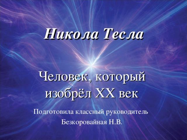 Никола Тесла Человек, который изобрёл ХХ век Подготовила классный руководитель Безкоровайная Н.В.