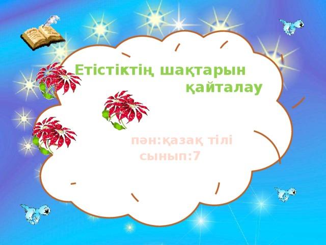 ЕЕ  Етістіктің шақтарын  қайталау  пән:қазақ тілі  сынып:7