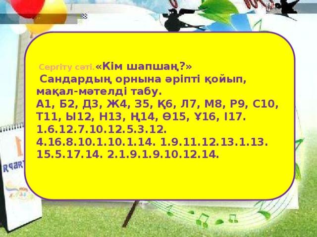 Сергіту сәті. «Кім шапшаң?»  Сандардың орнына әріпті қойып, мақал-мәтелді табу. А1, Б2, Д3, Ж4, З5, Қ6, Л7, М8, Р9, С10, Т11, Ы12, Н13, Ң14, Ө15, Ұ16, І17. 1.6.12.7.10.12.5.3.12. 4.16.8.10.1.10.1.14. 1.9.11.12.13.1.13. 15.5.17.14. 2.1.9.1.9.10.12.14.