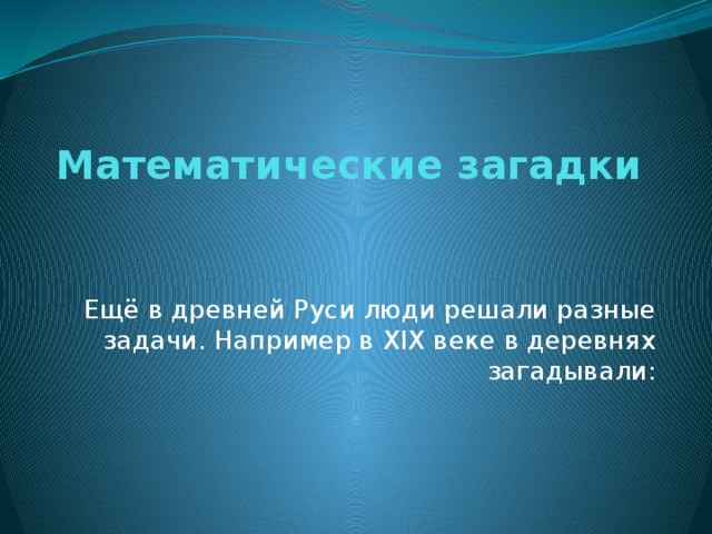Математические загадки Ещё в древней Руси люди решали разные задачи. Например в XIX веке в деревнях загадывали: