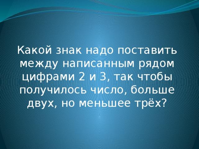 Какой знак надо поставить между написанным рядом цифрами 2 и 3, так чтобы получилось число, больше двух, но меньшее трёх?