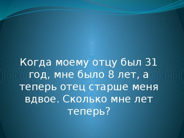 Когда моему отцу был 31 год, мне было 8 лет, а теперь отец старше меня вдвое. Сколько мне лет теперь?