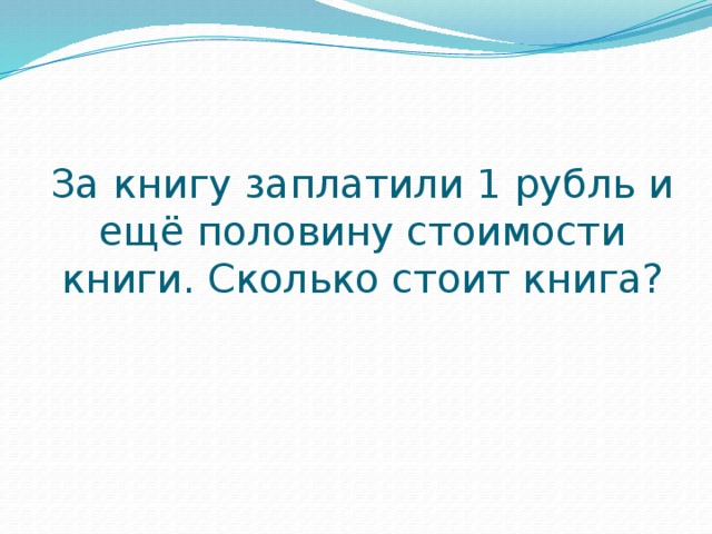 За книгу заплатили 1 рубль и ещё половину стоимости книги. Сколько стоит книга?