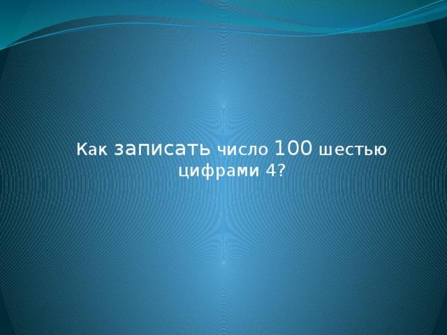 Как записать число 100 шестью цифрами 4?