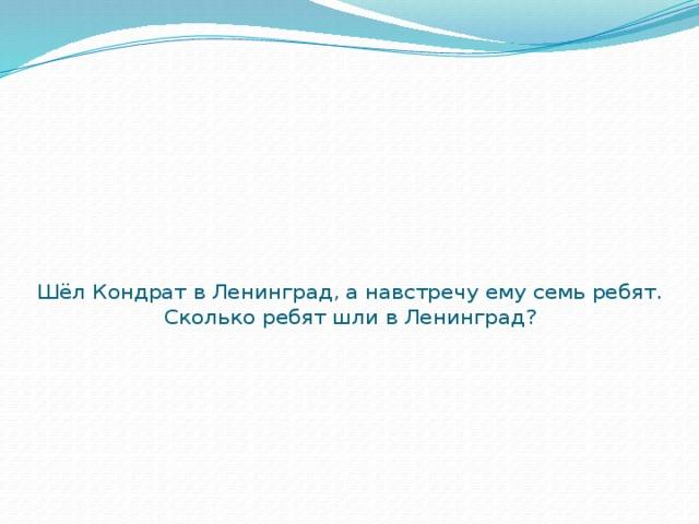 Шёл Кондрат в Ленинград, а навстречу ему семь ребят. Сколько ребят шли в Ленинград?