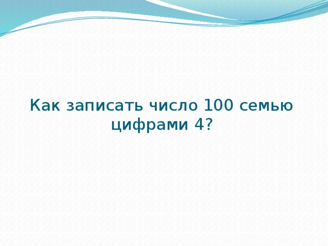 Как записать число 100 семью цифрами 4?