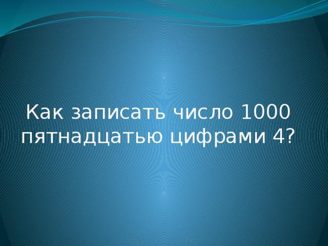 Как записать число 1000 пятнадцатью цифрами 4?