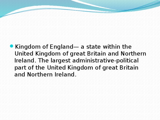 Kingdom of England— a state within the United Kingdom of great Britain and Northern Ireland. The largest administrative-political part of the United Kingdom of great Britain and Northern Ireland.