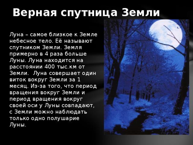 Верная спутница Земли Луна – самое близкое к Земле небесное тело. Её называют спутником Земли. Земля примерно в 4 раза больше Луны. Луна находится на расстоянии 400 тыс.км от Земли. Луна совершает один виток вокруг Земли за 1 месяц. Из-за того, что период вращения вокруг Земли и период вращения вокруг своей оси у Луны совпадают, с Земли можно наблюдать только одно полушарие Луны.