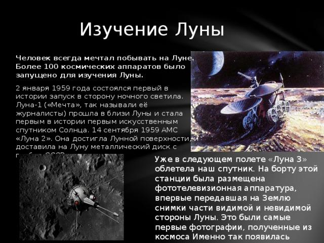 Изучение Луны Человек всегда мечтал побывать на Луне. Более 100 космических аппаратов было запущено для изучения Луны. 2 января 1959 года состоялся первый в истории запуск в сторону ночного светила. Луна-1 («Мечта», так называли её журналисты) прошла в близи Луны и стала первым в истории первым искусственным спутником Солнца. 14 сентября 1959 АМС «Луна 2». Она достигла Лунной поверхности, и доставила на Луну металлический диск с гербом СССР. Уже в следующем полете «Луна 3» облетела наш спутник. На борту этой станции была размещена фототелевизионная аппаратура, впервые передавшая на Землю снимки части видимой и невидимой стороны Луны. Это были самые первые фотографии, полученные из космоса Именно так появилась первая в мире карта обратной стороны Луны.