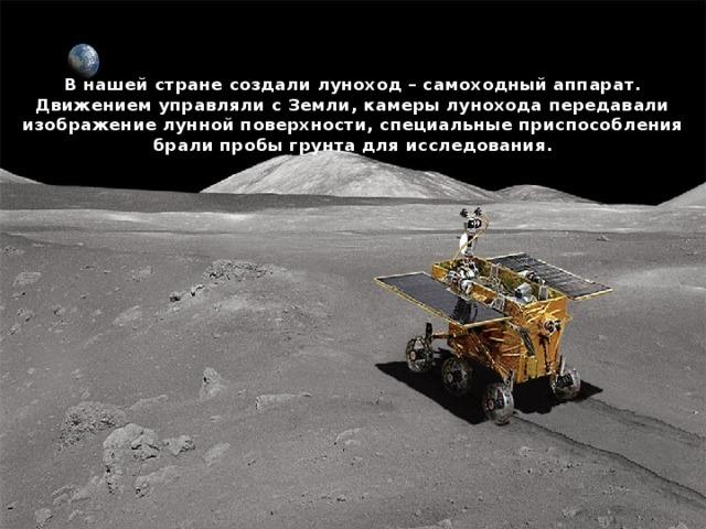 В нашей стране создали луноход – самоходный аппарат. Движением управляли с Земли, камеры лунохода передавали изображение лунной поверхности, специальные приспособления брали пробы грунта для исследования.