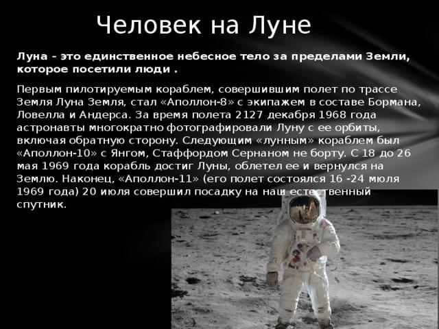Человек на Луне Луна - это единственное небесное тело за пределами Земли, которое посетили люди . Первым пилотируемым кораблем, совершившим полет по трассе Земля Луна Земля, стал «Аполлон-8» с экипажем в составе Бормана, Ловелла и Андерса. За время полета 2127 декабря 1968 года астронавты многократно фотографировали Луну с ее орбиты, включая обратную сторону. Следующим «лунным» кораблем был «Аполлон-10» с Янгом, Стаффордом Сернаном не борту. С 18 до 26 мая 1969 года корабль достиг Луны, облетел ее и вернулся на Землю. Наконец, «Аполлон-11» (его полет состоялся 16 -24 мюля 1969 года) 20 июля совершил посадку на наш естественный спутник.