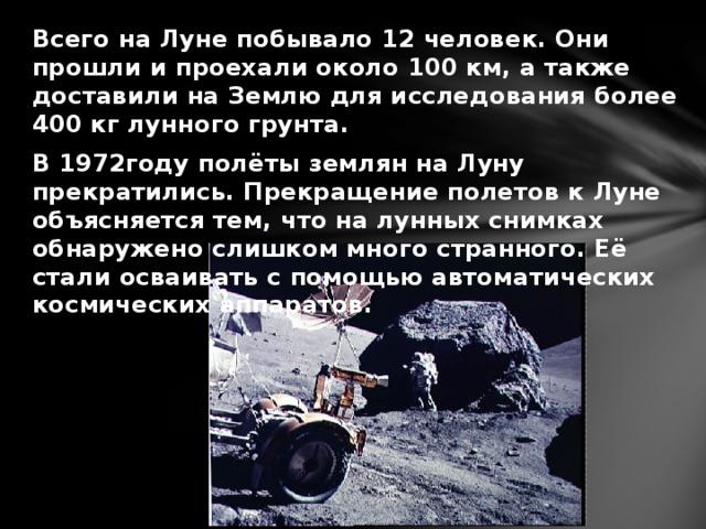 Всего на Луне побывало 12 человек. Они прошли и проехали около 100 км, а также доставили на Землю для исследования более 400 кг лунного грунта. В 1972году полёты землян на Луну прекратились. Прекращение полетов к Луне объясняется тем, что на лунных снимках обнаружено слишком много странного. Её стали осваивать с помощью автоматических космических аппаратов.