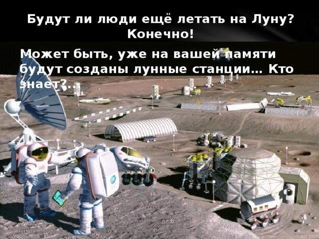Будут ли люди ещё летать на Луну? Конечно! Может быть, уже на вашей памяти будут созданы лунные станции… Кто знает?...