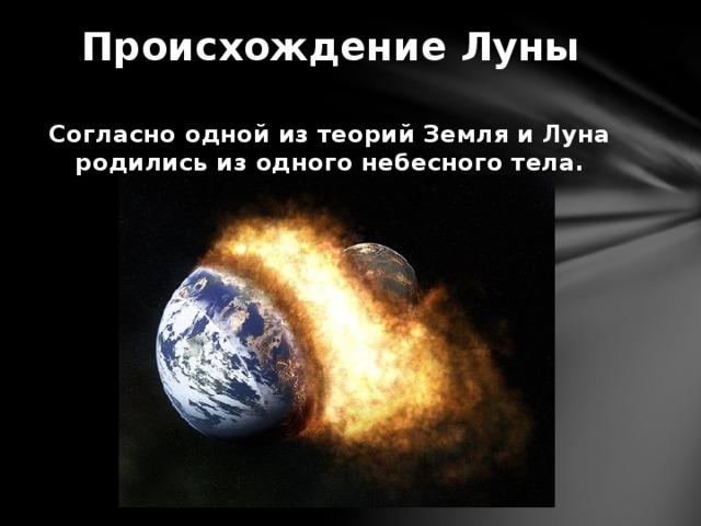 Происхождение Луны Согласно одной из теорий Земля и Луна родились из одного небесного тела.