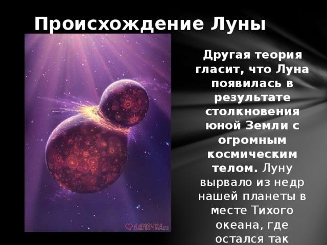 Происхождение Луны Другая теория гласит, что Луна появилась в результате столкновения юной Земли с огромным космическим телом. Луну вырвало из недр нашей планеты в месте Тихого океана, где остался так называемый «след» в виде впадины.