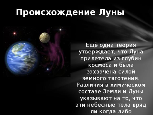 Происхождение Луны Ещё одна теория утверждает, что Луна прилетела из глубин космоса и была захвачена силой земного тяготения. Различия в химическом составе Земли и Луны указывают на то, что эти небесные тела вряд ли когда либо составляли одно целое.