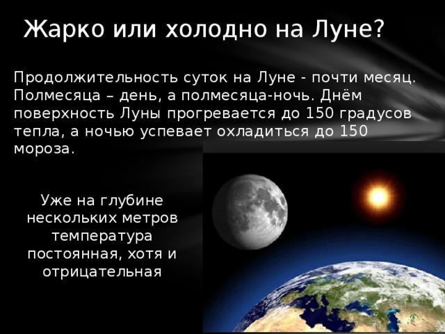 Жарко или холодно на Луне? Продолжительность суток на Луне - почти месяц. Полмесяца – день, а полмесяца-ночь. Днём поверхность Луны прогревается до 150 градусов тепла, а ночью успевает охладиться до 150 мороза. Уже на глубине нескольких метров температура постоянная, хотя и отрицательная