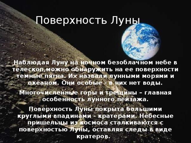 Поверхность Луны Наблюдая Луну на ночном безоблачном небе в телескоп,можно обнаружить на ее поверхности темные пятна. Их назвали лунными морями и океаном. Они особые - в них нет воды. Многочисленные горы и трещины – главная особенность лунного пейзажа. Поверхность Луны покрыта большими круглыми впадинами - кратерами. Небесные пришельцы из космоса сталкиваются с поверхностью Луны, оставляя следы в виде кратеров.