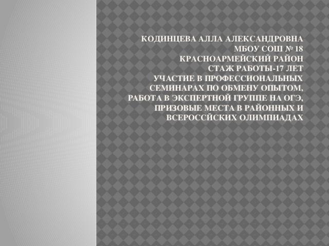 Кодинцева Алла Александровна  МБОУ СОШ № 18  Красноармейский район  Стаж работы-17 лет  Участие в профессиональных семинарах по обмену опытом, работа в экспертной группе на ОГЭ, призовые места в районных и всероссйских олимпиадах