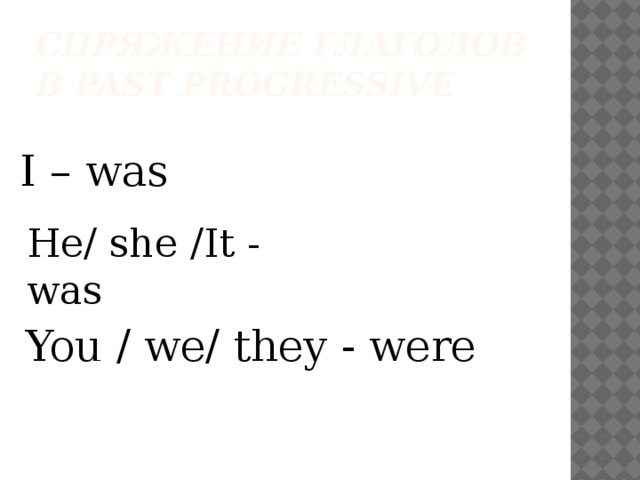 Спряжение глаголов в past progressive I – was He/ she /It - was You / we/ they - were