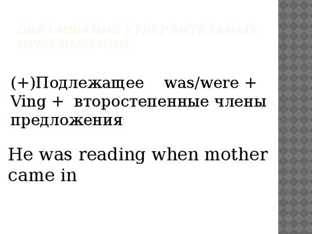 Образование утвердительных предложений (+)Подлежащее was/were + Ving + второстепенные члены предложения He was reading when mother came in