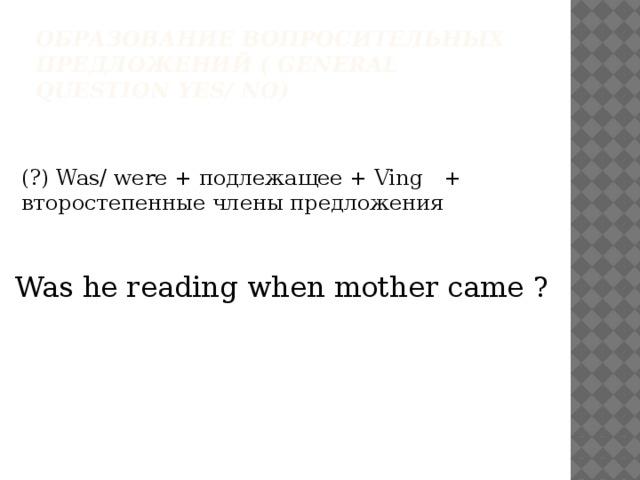Образование вопросительных предложений ( general question yes/ no) (?) Was/ were + подлежащее + Ving + второстепенные члены предложения Was he reading when mother came ?