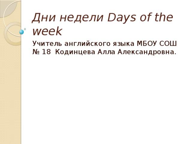Дни недели Days of the week Учитель английского языка МБОУ СОШ № 18 Кодинцева Алла Александровна.