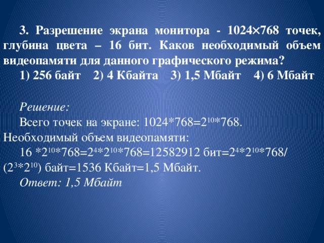 3. Разрешение экрана монитора - 1024  768 точек, глубина цвета – 16 бит. Каков необходимый объем видеопамяти для данного графического режима? 1) 256 байт 2) 4 Кбайта 3) 1,5 Мбайт 4) 6 Мбайт Решение:  Всего точек на экране: 1024*768=2 10 *768. Необходимый объем видеопамяти: 16 *2 10 *768=2 4 *2 10 *768=12582912 бит=2 4 *2 10 *768/(2 3 *2 10 ) байт=1536 Кбайт=1,5 Мбайт. Ответ: 1,5 Мбайт