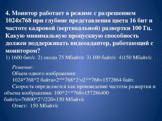 4. Монитор работает в режиме с разрешением 1024  768 при глубине представления цвета 16 бит и частоте кадровой (вертикальной) развертки 100 Гц. Какую минимальную пропускную способность должен поддерживать видеоадаптер, работающий с монитором?  1) 1600 бит/с  2) около 75 Мбайт/с  3) 100 байт/с  4)150 Мбайт/с  Решение:  Объем одного изображения: 1024*768*2 байта=2 10 *768*2 1 =2 11 *768=1572864 байт. Скорость определяется как произведение частоты развертки и объема изображения: 100*2 11 *768=157286400 байт/с=76800*2 11 /220=150 Мбайт/с Ответ: 150 Мбайт/с