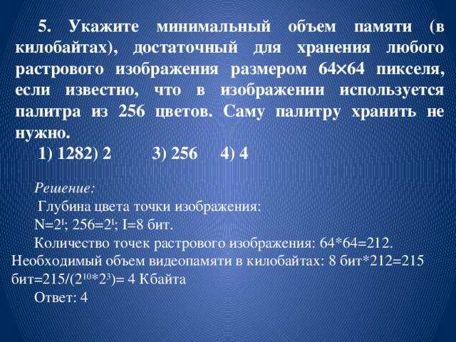 5. Укажите минимальный объем памяти (в килобайтах), достаточный для хранения любого растрового изображения размером 64  64 пикселя, если известно, что в изображении используется палитра из 256 цветов. Саму палитру хранить не нужно. 1) 128  2) 2   3) 256  4) 4 Решение:  Глубина цвета точки изображения: N=2 I ; 256=2 I ; I=8 бит. Количество точек растрового изображения: 64*64=212. Необходимый объем видеопамяти в килобайтах: 8 бит*212=215 бит=215/(2 10 *2 3 )= 4 Кбайта Ответ: 4