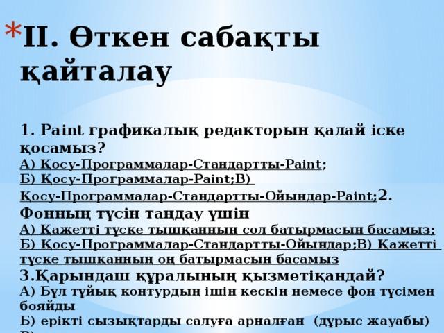 ІІ. Өткен сабақты қайталау   1. Paint графикалық редакторын қалай іске қосамыз?  А) Қосу-Программалар-Стандартты-Paint ;  Б) Қосу-Программалар-Paint ;  В) Қосу-Программалар-Стандартты-Ойындар-Paint ;  2. Фонның түсін таңдау үшін  А) Қажетті  түске  тышқанның  сол  батырмасын  басамыз ;   Б) Қосу-Программалар-Стандартты-Ойындар ;  В) Қажетті  түске  тышқанның  оң  батырмасын  басамыз