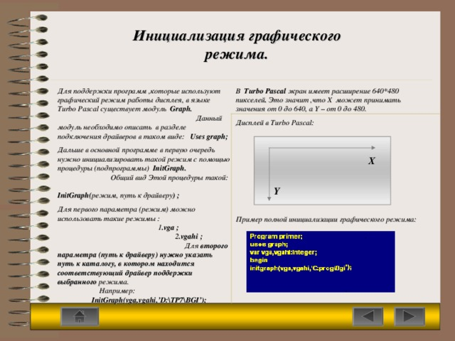 Инициализация графического режима. В  Turbo Pascal  экран имеет расширение 640*480 пикселей . Это значит ,что  Х может принимать значения от 0 до 640, а Y  – от 0 до 480. Дисплей в Turbo Pascal: Пример полной инициализации графического режима: Для поддержки программ ,которые используют графический режим работы дисплея, в языке Turbo Pascal существует модуль  Graph.  Данный модуль необходимо описать в разделе  подключения драйверов в таком виде:  Uses graph; Дальше в основной программе в первую очередь нужно инициализировать такой режим с помощью процедуры (подпрограммы)  InitGraph. Общий вид Этой процедуры такой: InitGraph( режим, путь к драйверу ) ; Для первого параметра (режим) можно использовать такие режимы :   1 .vga ;  2 .vgahi ; Для второго параметра (путь к драйверу) нужно указать путь к каталогу, в котором находится соответствующий драйвер поддержки выбранного режима.  Например:  InitGraph(vga,vgahi,'D:\TP7\BGI'); X Y