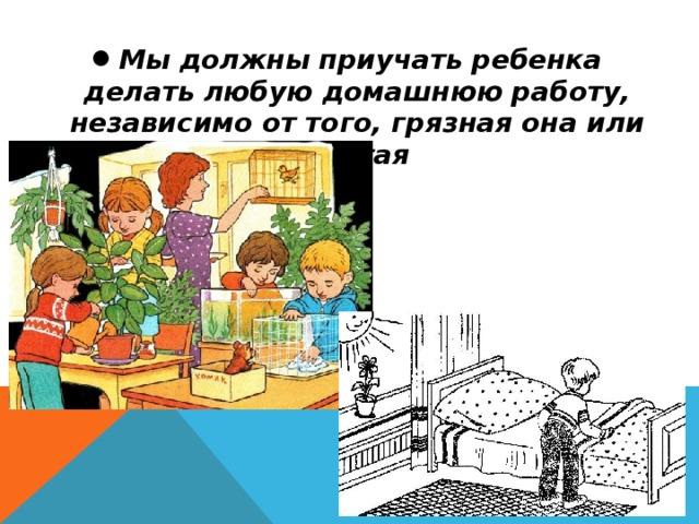 Мы должны приучать ребенка делать любую домашнюю работу, независимо от того, грязная она или чистая