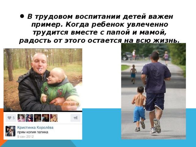 В трудовом воспитании детей важен пример. Когда ребенок увлеченно трудится вместе с папой и мамой, радость от этого остается на всю жизнь.