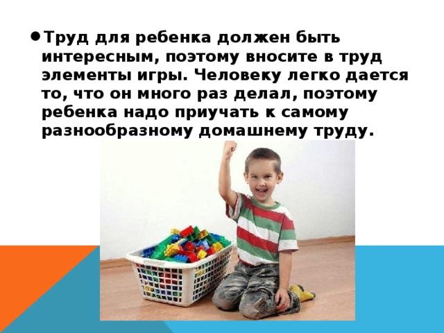 Труд для ребенка должен быть интересным, поэтому вносите в труд элементы игры. Человеку легко дается то, что он много раз делал, поэтому ребенка надо приучать к самому разнообразному домашнему труду.