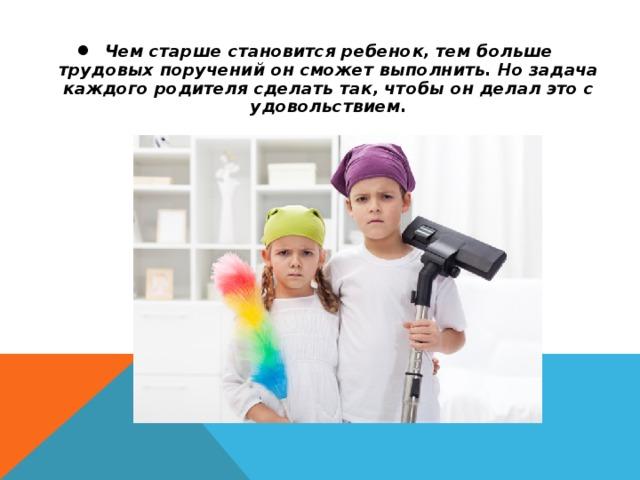 Чем старше становится ребенок, тем больше трудовых поручений он сможет выполнить. Но задача каждого родителя сделать так, чтобы он делал это с удовольствием.