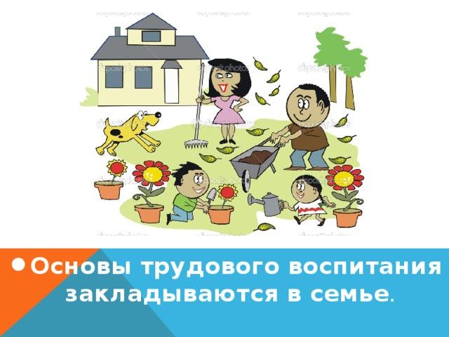 Основы трудового воспитания закладываются в семье .