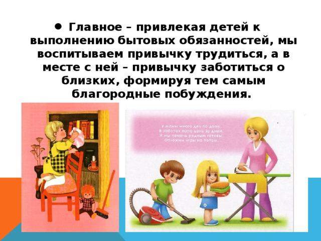 Главное – привлекая детей к выполнению бытовых обязанностей, мы воспитываем привычку трудиться, а в месте с ней – привычку заботиться о близких, формируя тем самым благородные побуждения.