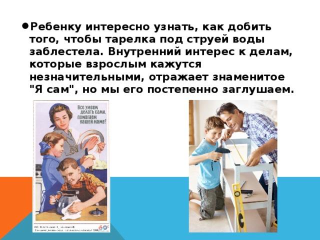 Ребенку интересно узнать, как добить того, чтобы тарелка под струей воды заблестела. Внутренний интерес к делам, которые взрослым кажутся незначительными, отражает знаменитое
