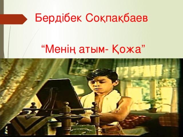 """Бердібек Соқпақбаев """" Менің атым- Қожа"""""""