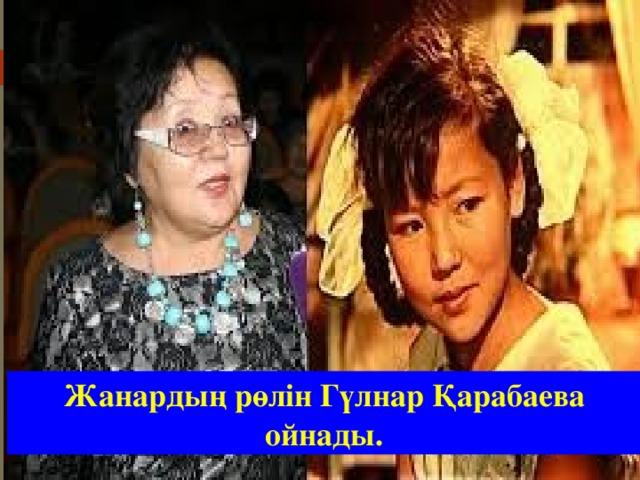 Жанардың рөлін Гүлнар Қарабаева ойнады.
