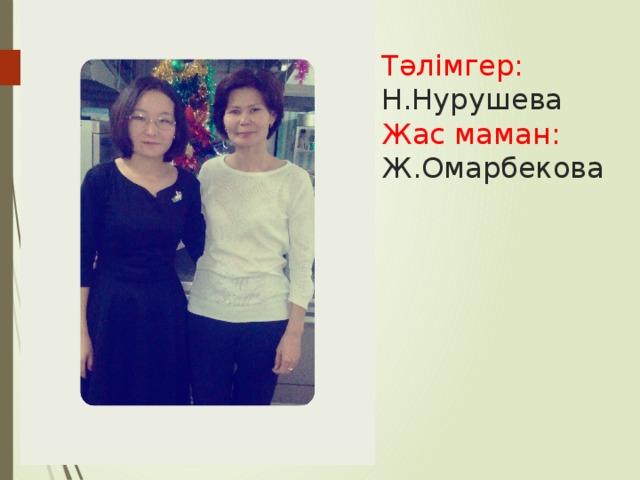 Тәлімгер:  Н.Нурушева  Жас маман:  Ж.Омарбекова