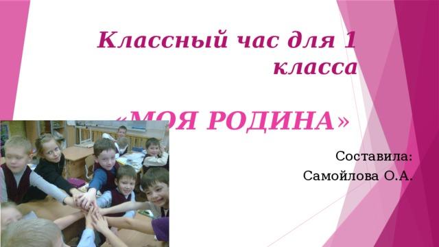 Классный час для 1 класса   «МОЯ РОДИНА »   Составила: Самойлова О.А.