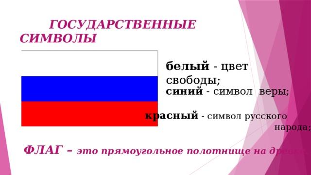 ГОСУДАРСТВЕННЫЕ СИМВОЛЫ белый - цвет свободы; синий - символ веры; красный - символ русского  народа; ФЛАГ – это прямоугольное полотнище на древке.