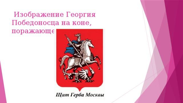 Изображение Георгия Победоносца на коне, поражающего змея.