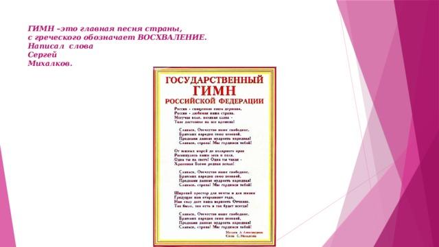 ГИМН –это главная песня страны,  с греческого обозначает ВОСХВАЛЕНИЕ.  Написал слова  Сергей  Михалков.