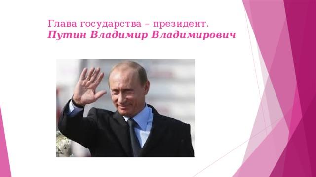 Глава государства – президент.   Путин Владимир Владимирович