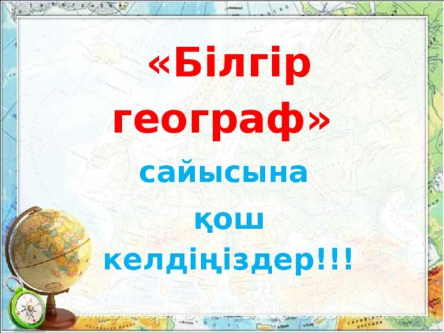 «Білгір географ» сайысына қош келдіңіздер!!!